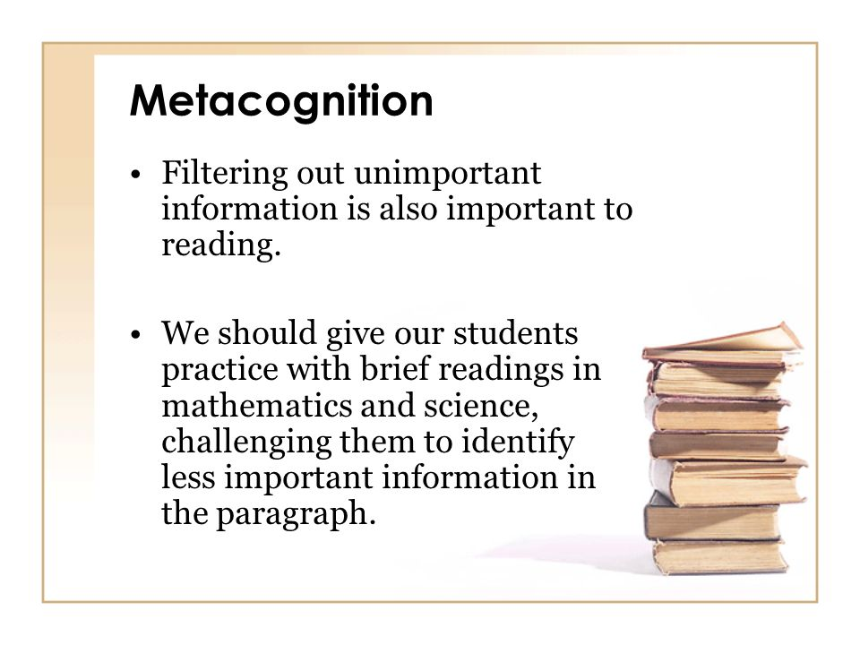 Metacognition Filtering out unimportant information is also important to reading.
