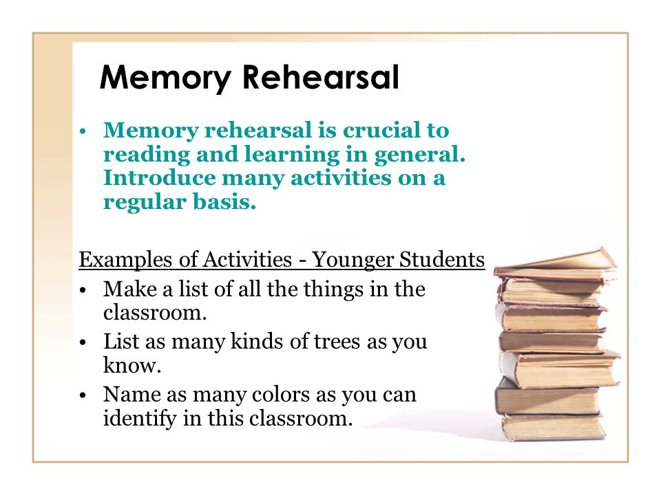 Memory Rehearsal Memory rehearsal is crucial to reading and learning in general. Introduce many activities on a regular basis.