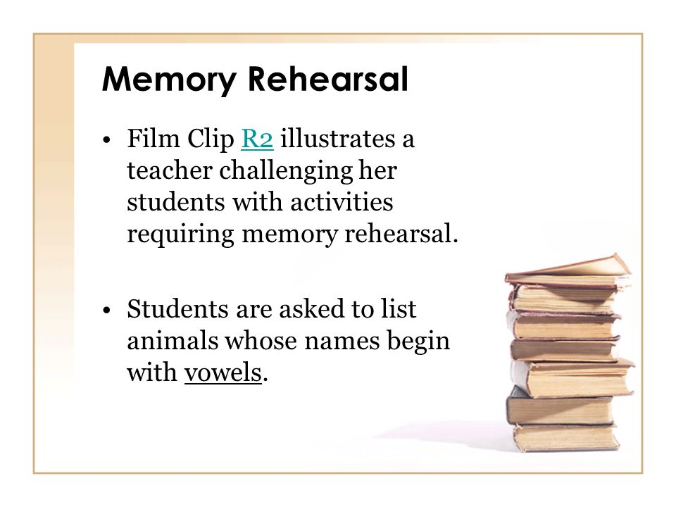 Memory Rehearsal Film Clip R2 illustrates a teacher challenging her students with activities requiring memory rehearsal.