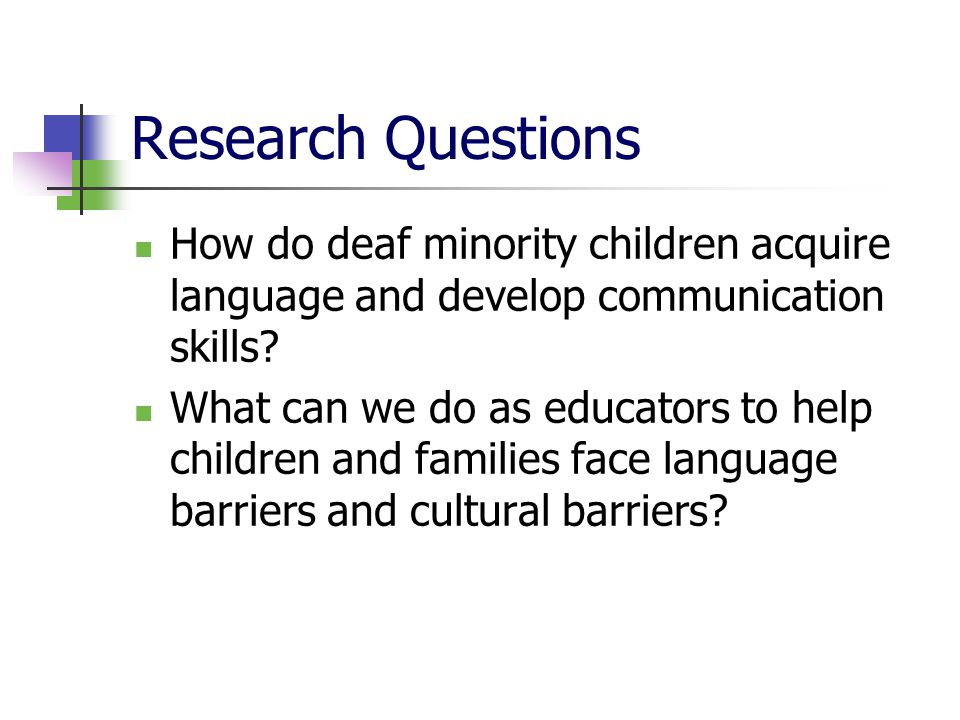 Research Questions How do deaf minority children acquire language and develop communication skills
