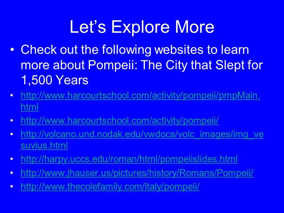 Let's Explore More Check out the following websites to learn more about Pompeii: The City that Slept for 1,500 Years.
