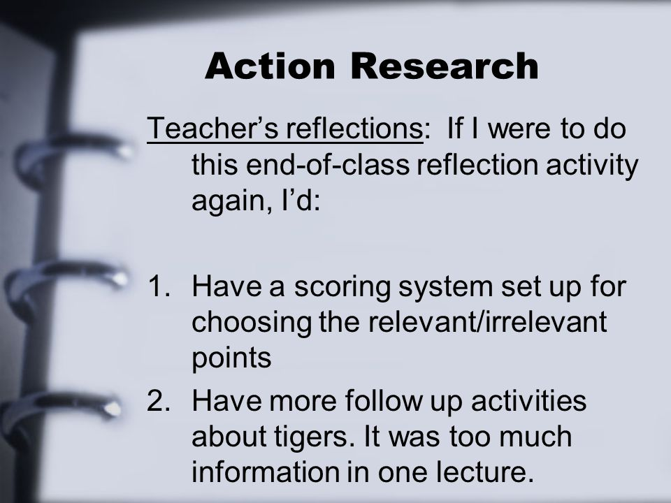 Action Research Teacher's reflections: If I were to do this end-of-class reflection activity again, I'd: