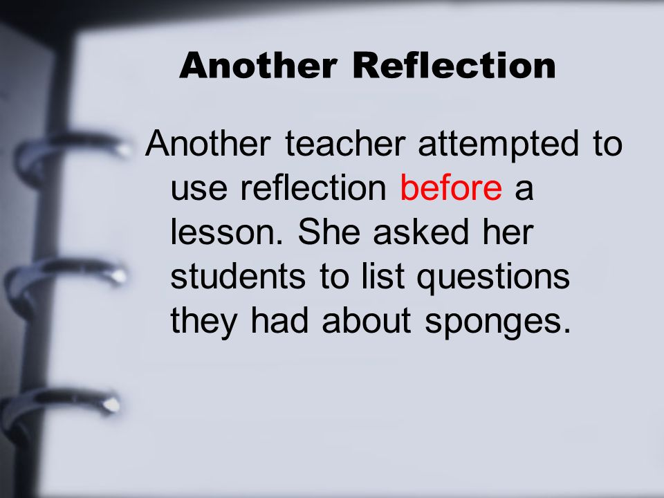 Another Reflection Another teacher attempted to use reflection before a lesson.