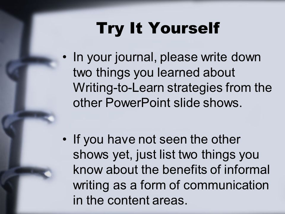Try It Yourself In your journal, please write down two things you learned about Writing-to-Learn strategies from the other PowerPoint slide shows.