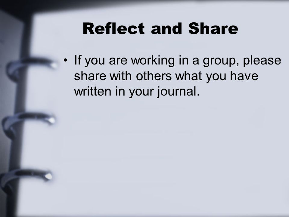 Reflect and Share If you are working in a group, please share with others what you have written in your journal.
