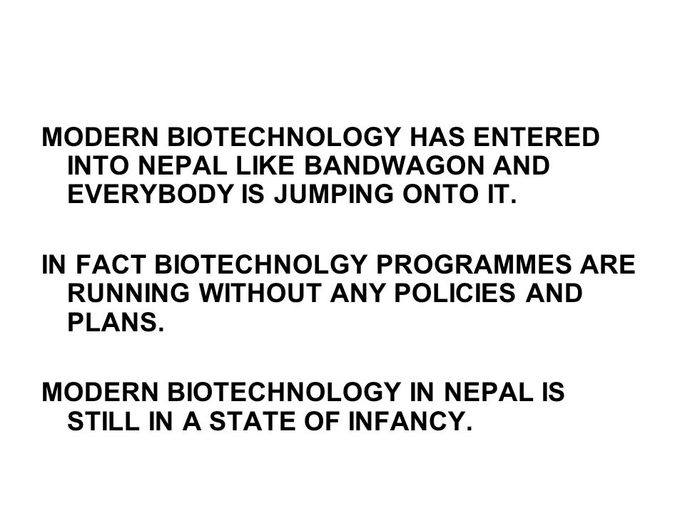 MODERN BIOTECHNOLOGY HAS ENTERED INTO NEPAL LIKE BANDWAGON AND EVERYBODY IS JUMPING ONTO IT.