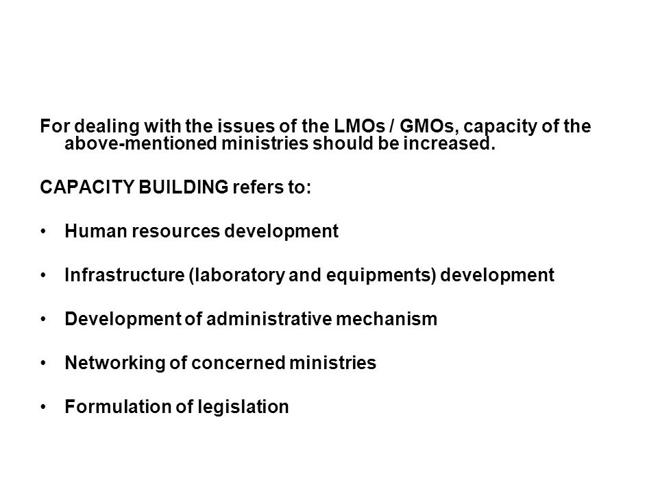 For dealing with the issues of the LMOs / GMOs, capacity of the above-mentioned ministries should be increased.