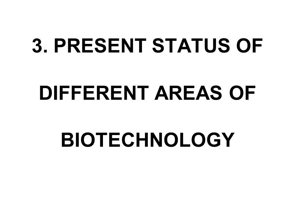 3. PRESENT STATUS OF DIFFERENT AREAS OF BIOTECHNOLOGY