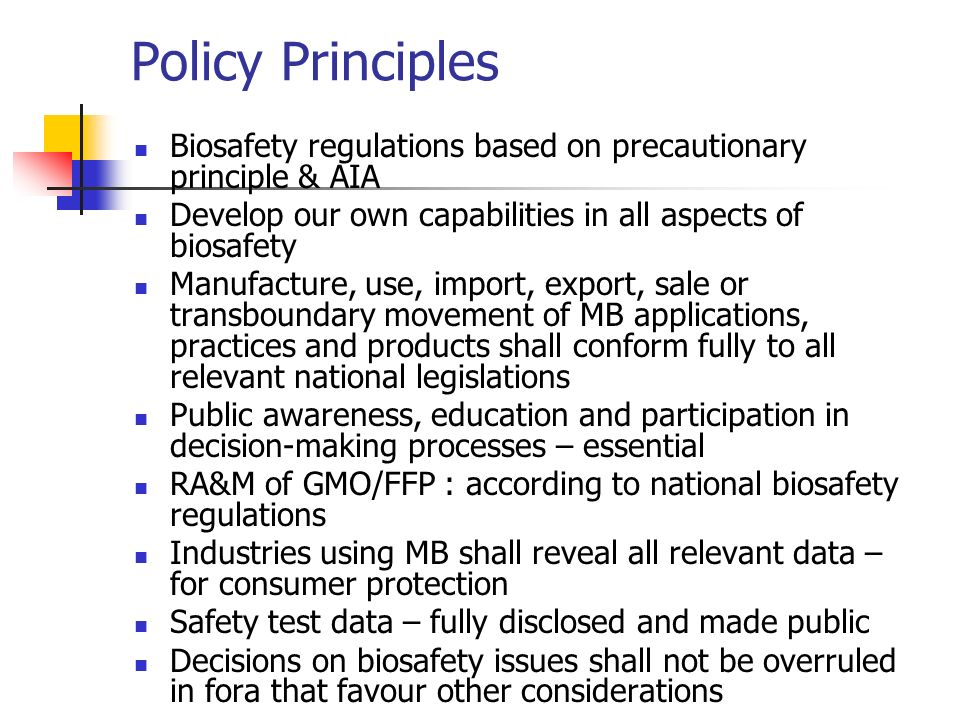 Policy Principles Biosafety regulations based on precautionary principle & AIA. Develop our own capabilities in all aspects of biosafety.