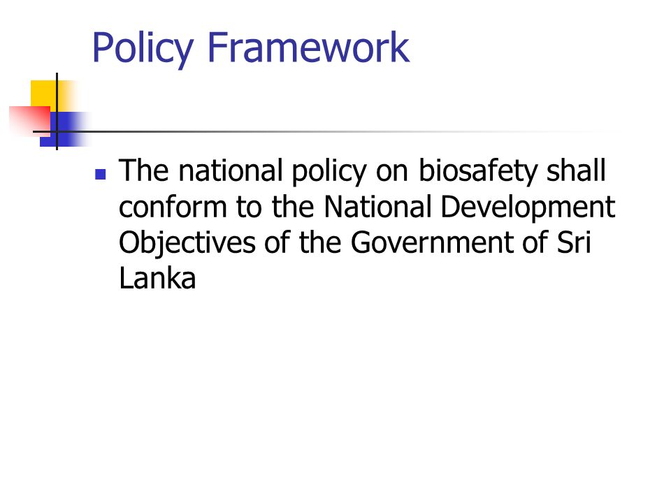 Policy Framework The national policy on biosafety shall conform to the National Development Objectives of the Government of Sri Lanka.