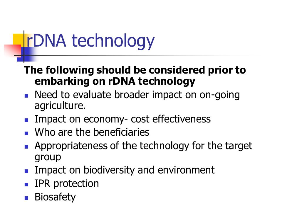 rDNA technology The following should be considered prior to embarking on rDNA technology. Need to evaluate broader impact on on-going agriculture.