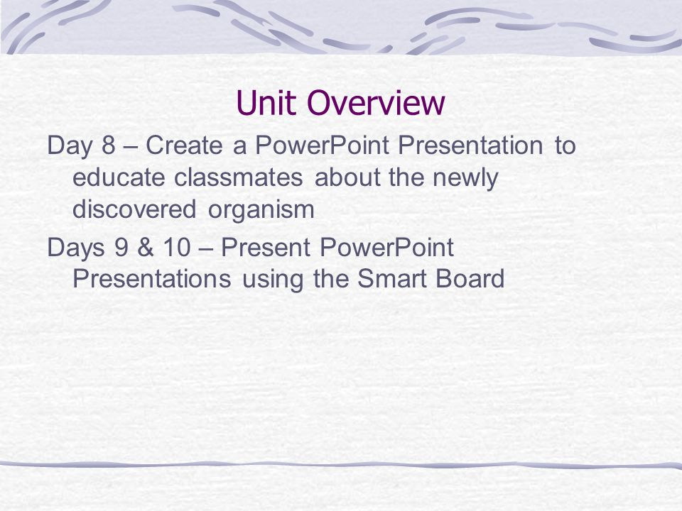 Unit Overview Day 8 – Create a PowerPoint Presentation to educate classmates about the newly discovered organism.