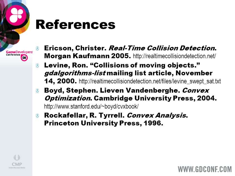 References Ericson, Christer. Real-Time Collision Detection. Morgan Kaufmann 2005. http://realtimecollisiondetection.net/