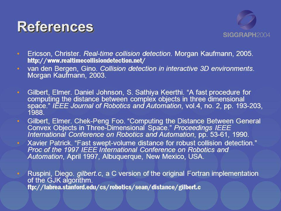 ReferencesEricson, Christer. Real-time collision detection. Morgan Kaufmann, 2005. http://www.realtimecollisiondetection.net/
