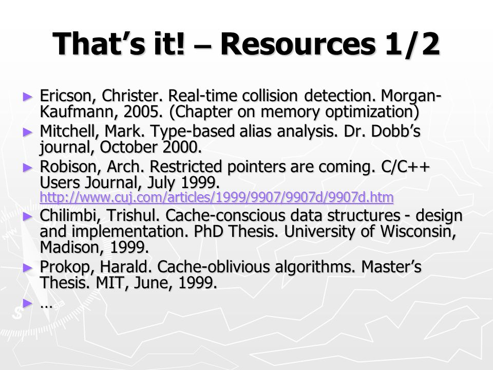 That's it! – Resources 1/2 Ericson, Christer. Real-time collision detection. Morgan-Kaufmann, 2005. (Chapter on memory optimization)