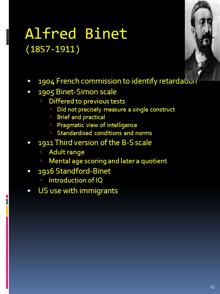 Alfred Binet (1857-1911) 1904 French commission to identify retardation. 1905 Binet-Simon scale. Differed to previous tests.