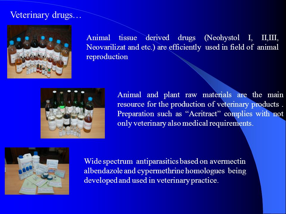 Veterinary drugs… Animal tissue derived drugs (Neohystol I, II,III, Neovarilizat and etc.) are efficiently used in field of animal reproduction.