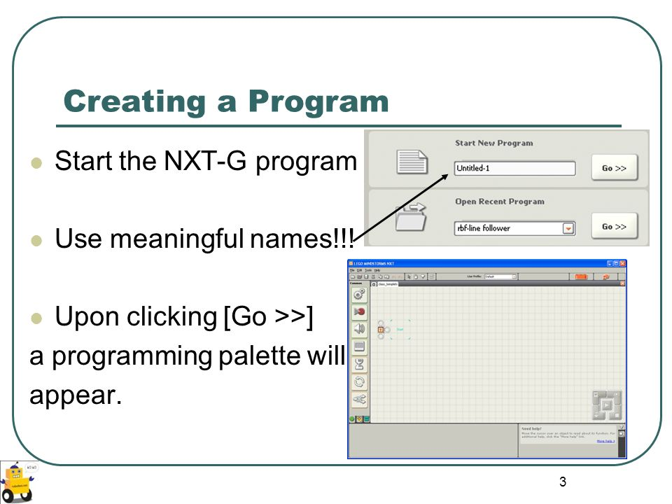 Creating a Program Start the NXT-G program Use meaningful names!!!