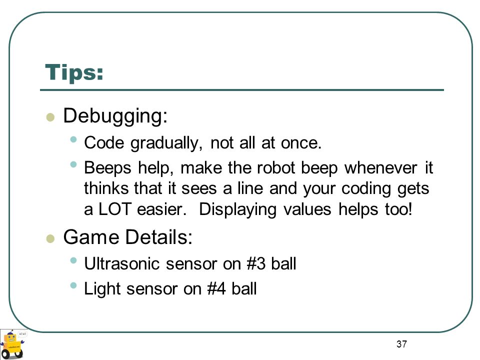 Tips: Debugging: Game Details: Code gradually, not all at once.