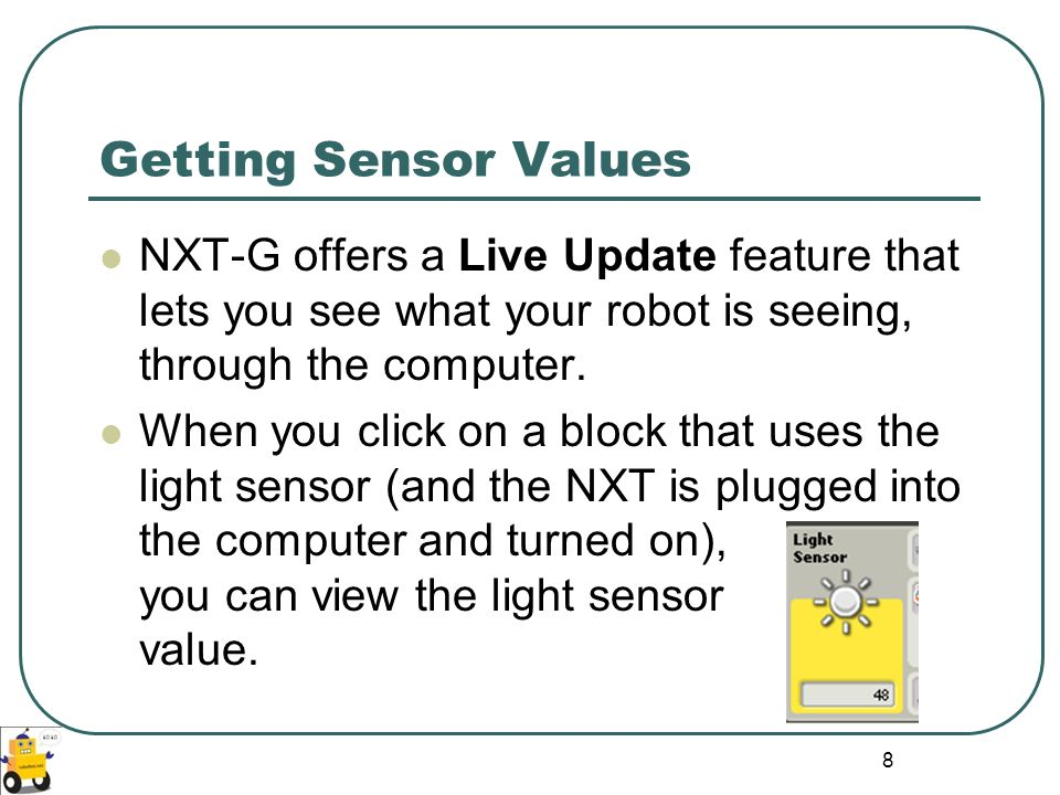 Getting Sensor Values NXT-G offers a Live Update feature that lets you see what your robot is seeing, through the computer.