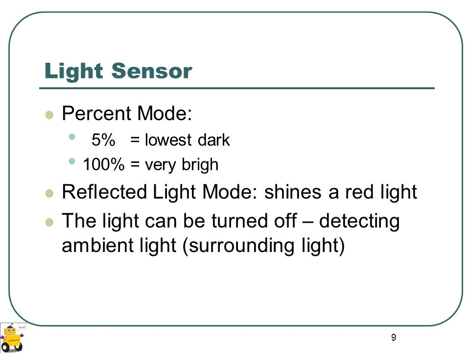 Light Sensor Percent Mode: Reflected Light Mode: shines a red light