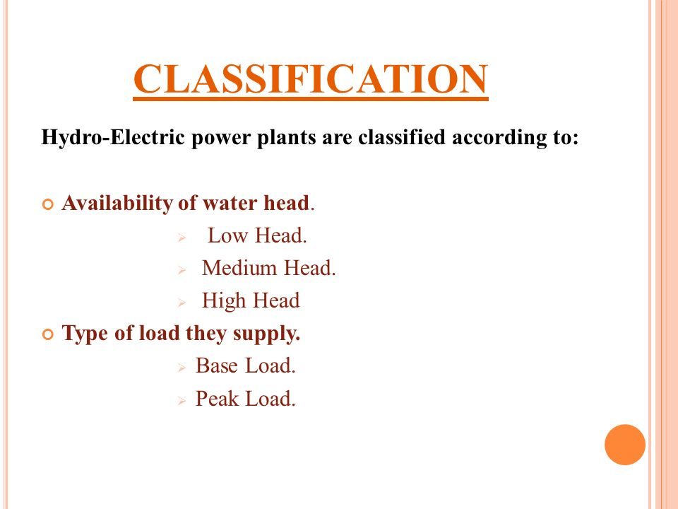 CLASSIFICATION Hydro-Electric power plants are classified according to: Availability of water head.