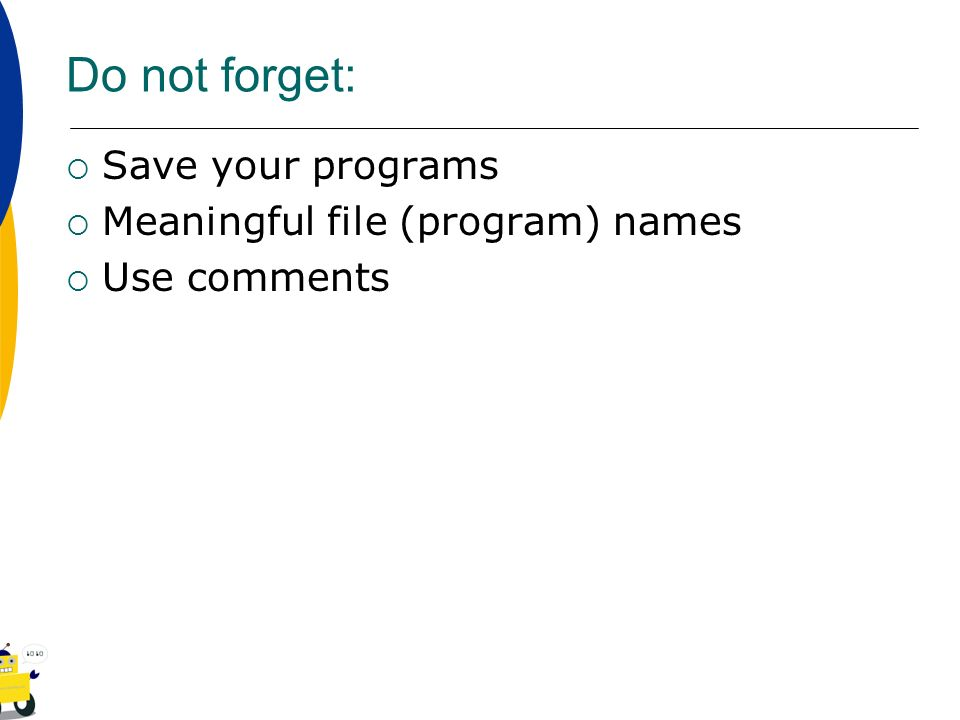 Do not forget: Save your programs Meaningful file (program) names