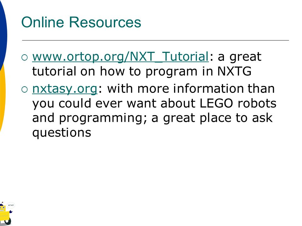 Online Resources www.ortop.org/NXT_Tutorial: a great tutorial on how to program in NXTG.