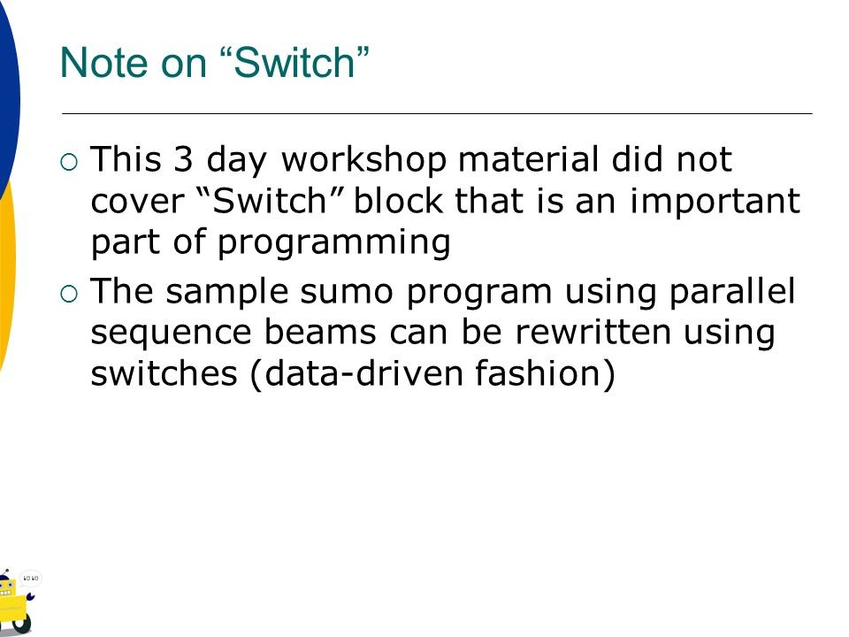 Note on Switch This 3 day workshop material did not cover Switch block that is an important part of programming.