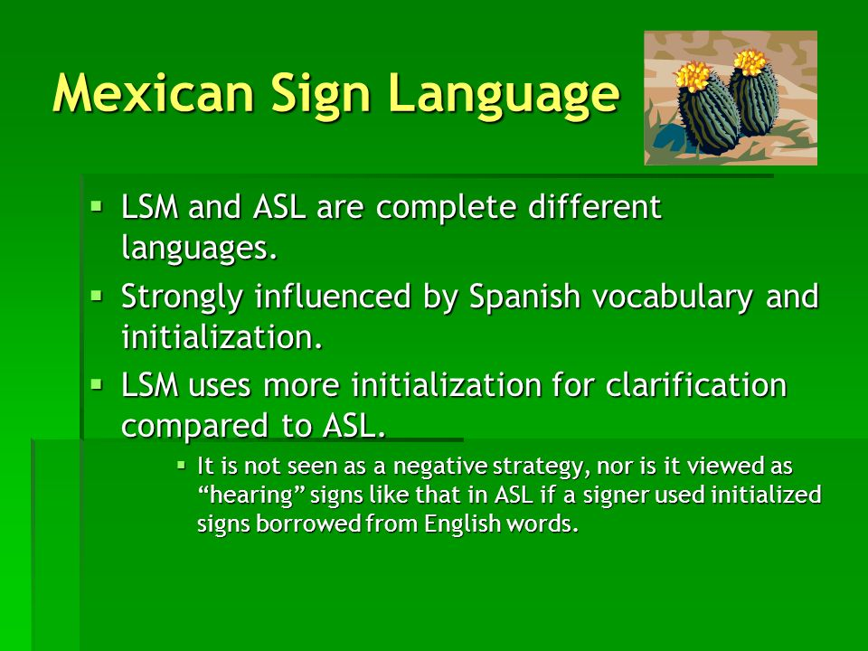 Mexican Sign Language LSM and ASL are complete different languages.