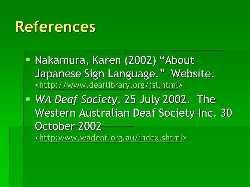 References Nakamura, Karen (2002) About Japanese Sign Language. Website. <http://www.deaflibrary.org/jsl.html>