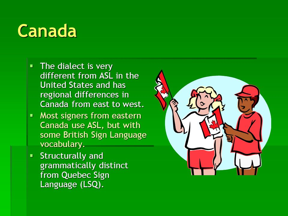 Canada The dialect is very different from ASL in the United States and has regional differences in Canada from east to west.
