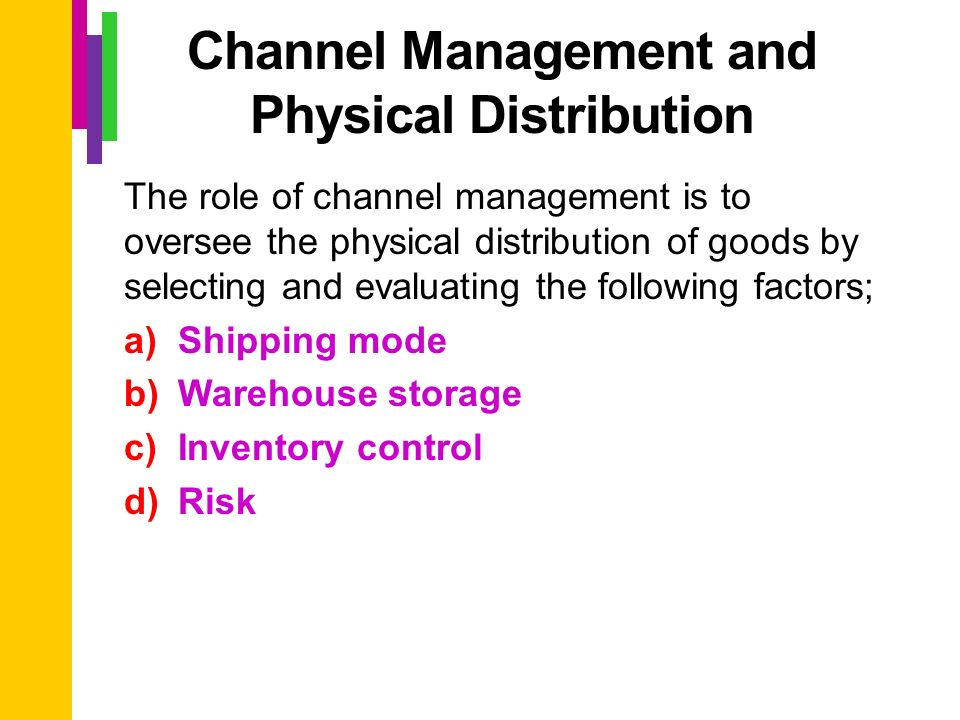 function of physical distribution management and Distribution (or place) storage, inventory management as well as channel management including selection of channel members and rewarding distributors.