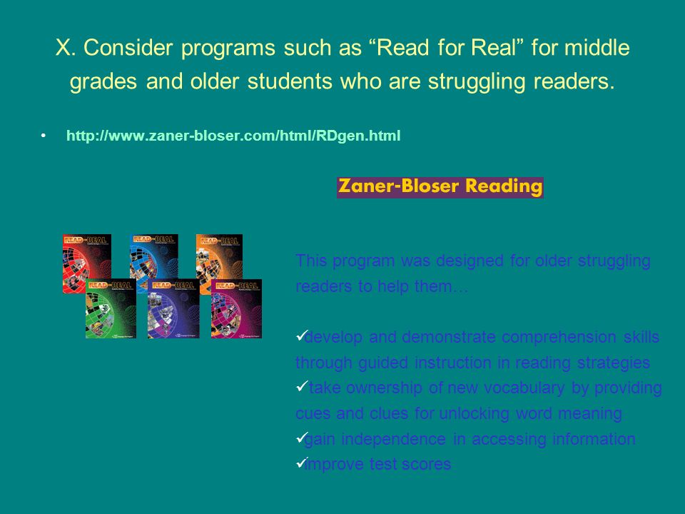 X. Consider programs such as Read for Real for middle grades and older students who are struggling readers.