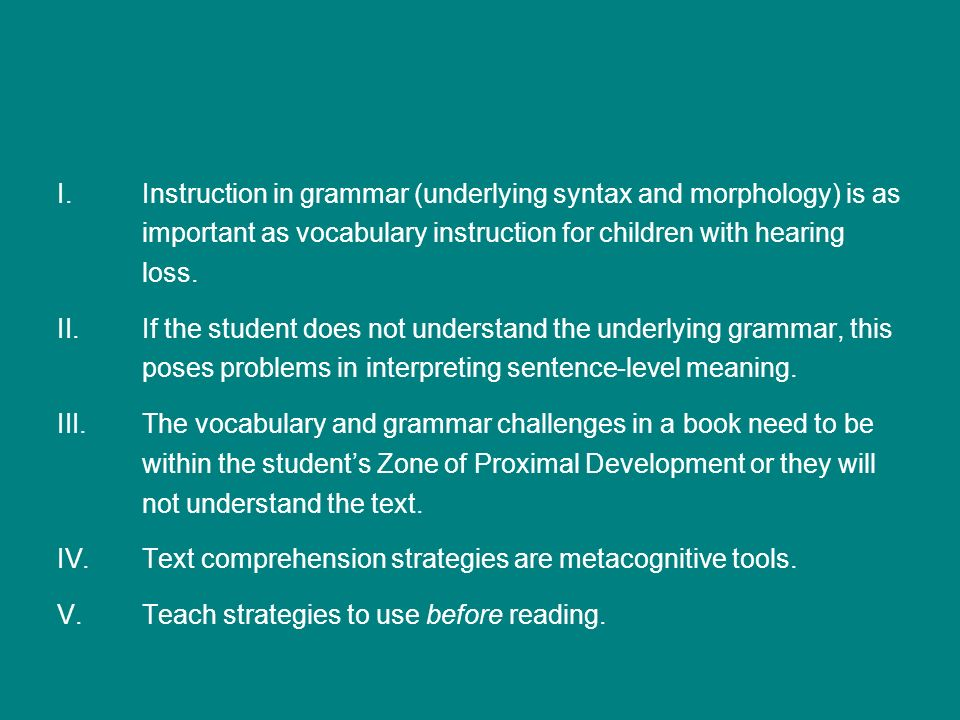 Instruction in grammar (underlying syntax and morphology) is as important as vocabulary instruction for children with hearing loss.