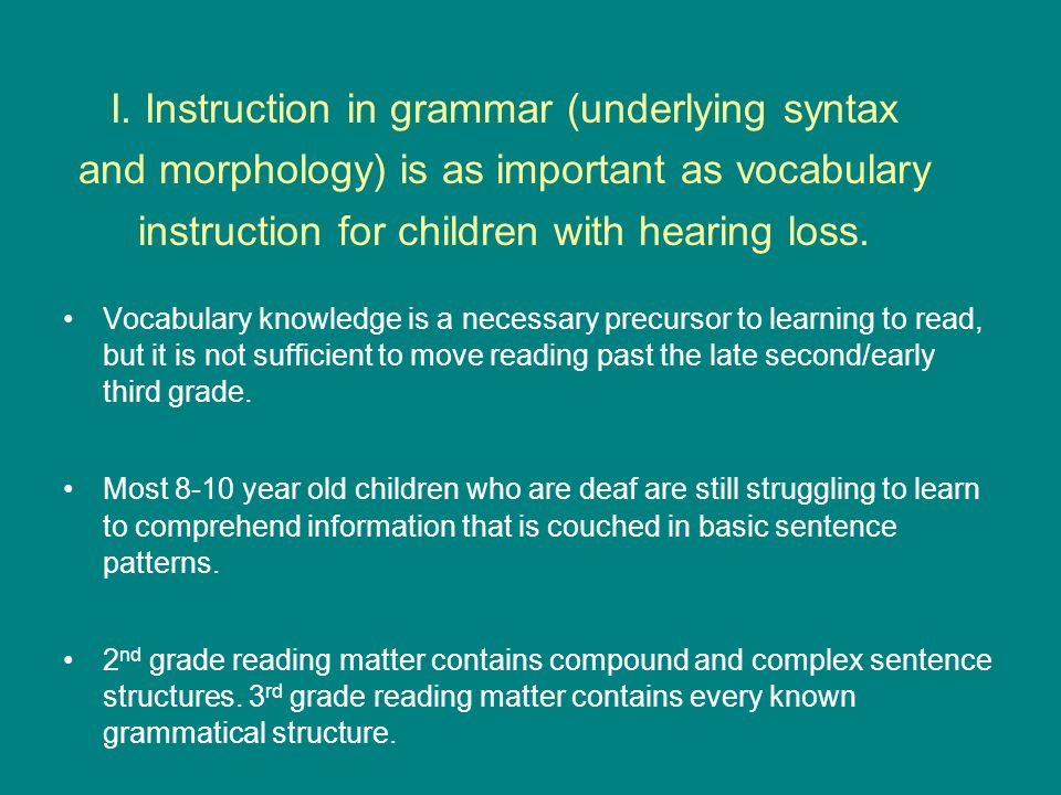 I. Instruction in grammar (underlying syntax and morphology) is as important as vocabulary instruction for children with hearing loss.