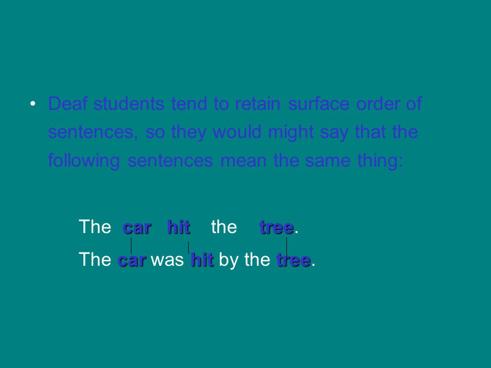 Deaf students tend to retain surface order of sentences, so they would might say that the following sentences mean the same thing: