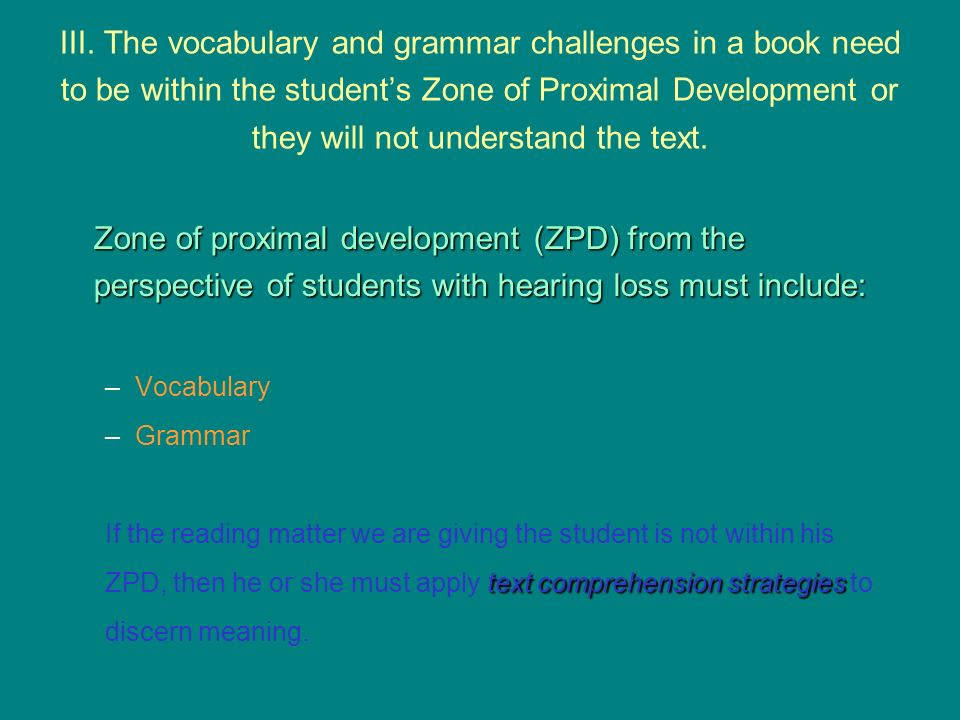 III. The vocabulary and grammar challenges in a book need to be within the student's Zone of Proximal Development or they will not understand the text.