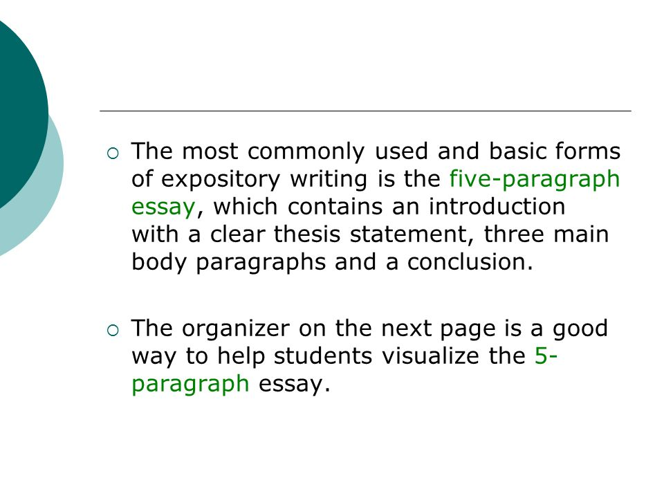 The most commonly used and basic forms of expository writing is the five-paragraph essay, which contains an introduction with a clear thesis statement, three main body paragraphs and a conclusion.