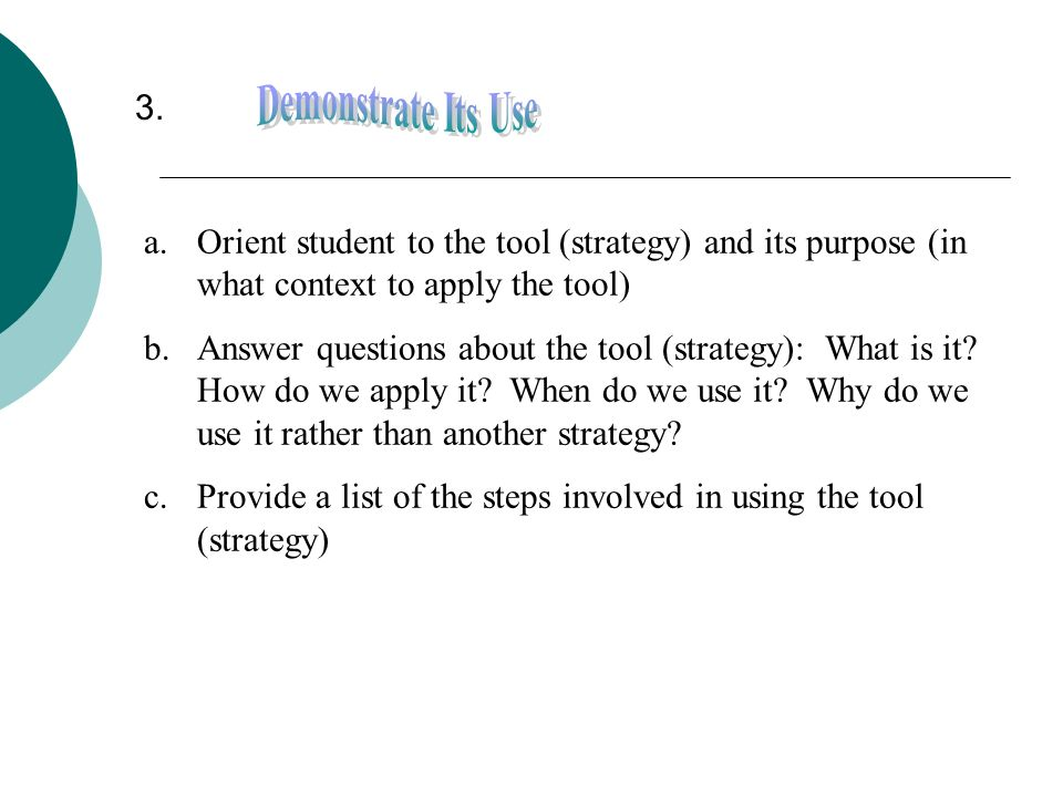 3. Demonstrate Its Use. Orient student to the tool (strategy) and its purpose (in what context to apply the tool)