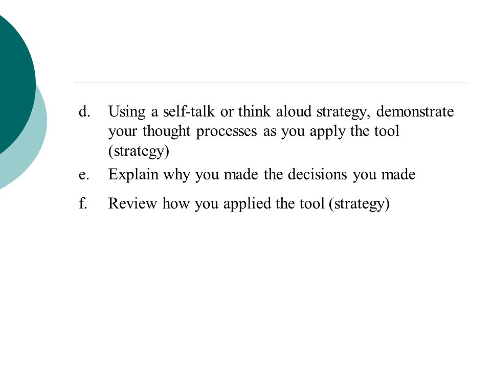 d. Using a self-talk or think aloud strategy, demonstrate your thought processes as you apply the tool (strategy)