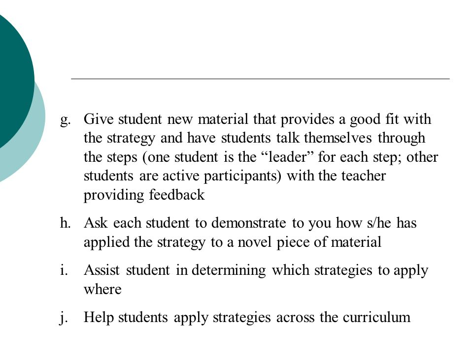 Give student new material that provides a good fit with the strategy and have students talk themselves through the steps (one student is the leader for each step; other students are active participants) with the teacher providing feedback