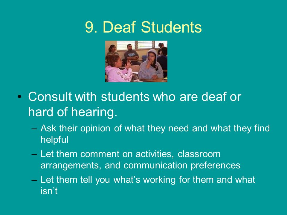 9. Deaf Students Consult with students who are deaf or hard of hearing. Ask their opinion of what they need and what they find helpful.