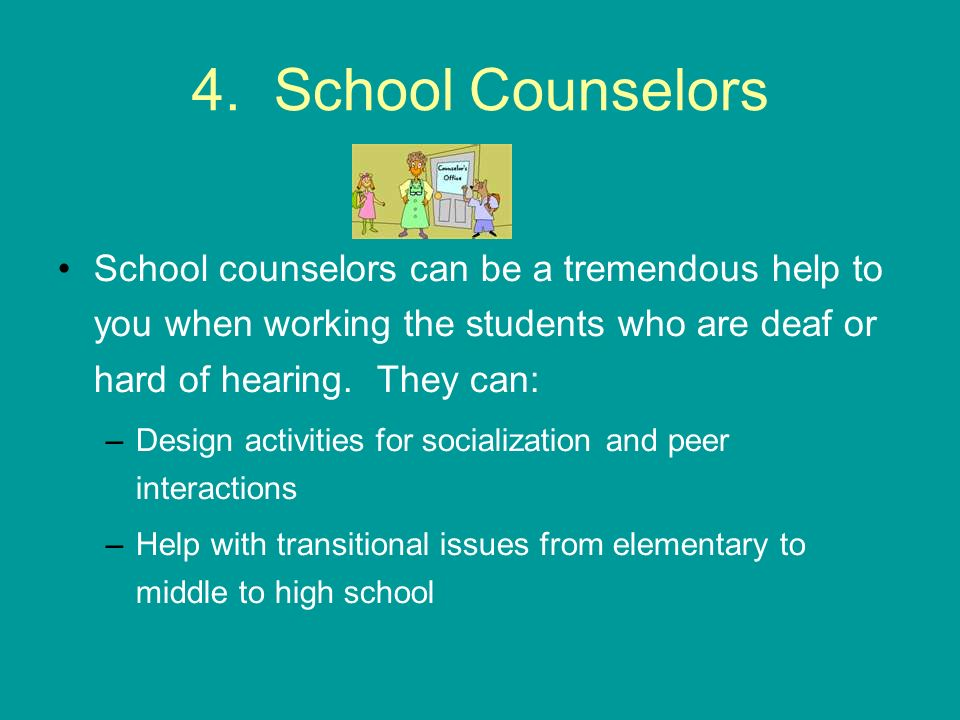 4. School Counselors School counselors can be a tremendous help to you when working the students who are deaf or hard of hearing. They can: