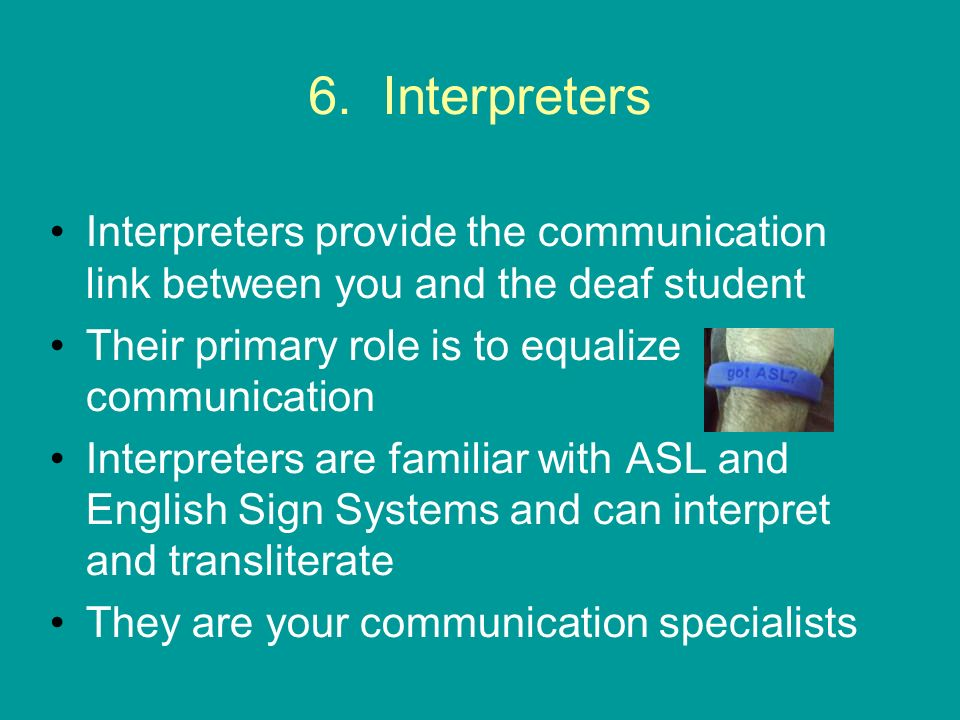 6. Interpreters Interpreters provide the communication link between you and the deaf student. Their primary role is to equalize communication.