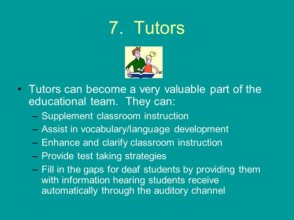 7. Tutors Tutors can become a very valuable part of the educational team. They can: Supplement classroom instruction.