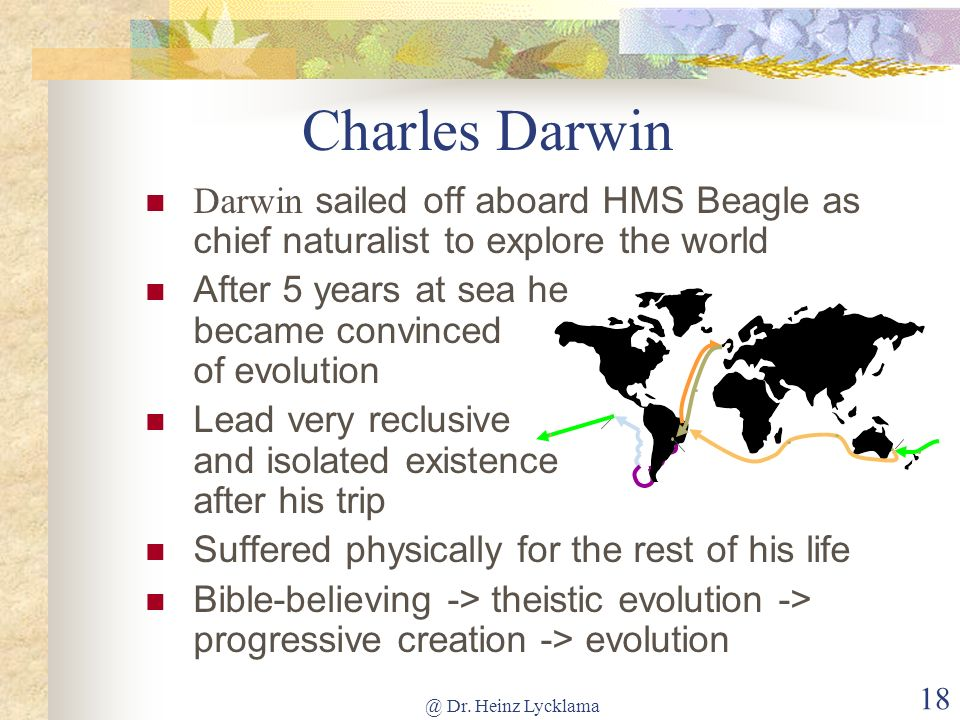 Charles Darwin Darwin sailed off aboard HMS Beagle as chief naturalist to explore the world. After 5 years at sea he became convinced of evolution.