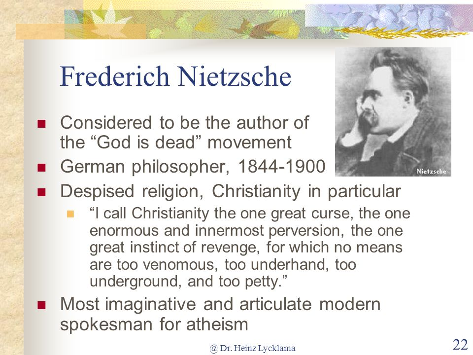 Frederich Nietzsche Considered to be the author of the God is dead movement. German philosopher,