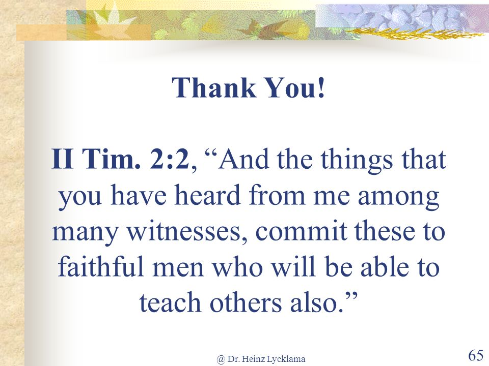 Thank You! II Tim. 2:2, And the things that you have heard from me among many witnesses, commit these to faithful men who will be able to teach others also.