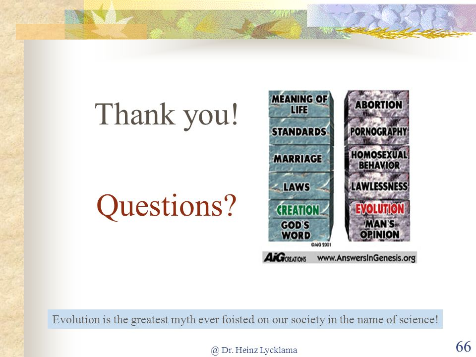 Thank you! Questions Evolution is the greatest myth ever foisted on our society in the name of science!